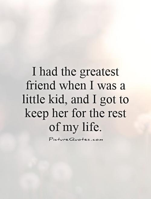 I had the greatest friend when I was a little kid, and I got to keep her for the rest of my life Picture Quote #1