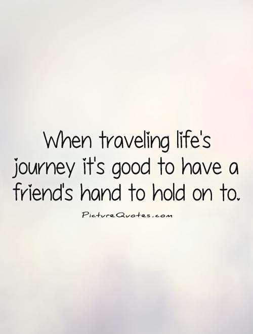 When traveling life's journey it's good to have a friend's hand to hold on to Picture Quote #1