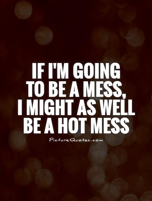 If I'm going  to be a mess,  I might as well be a hot mess Picture Quote #1