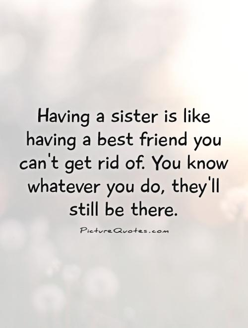 Having a sister is like having a best friend you can't get rid of. You know whatever you do, they'll still be there Picture Quote #1