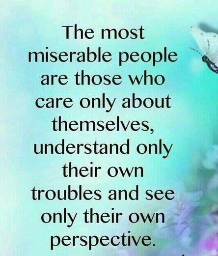 The most miserable people are those who only care about themselves, understand only their own troubles, and see only their own perspective Picture Quote #1