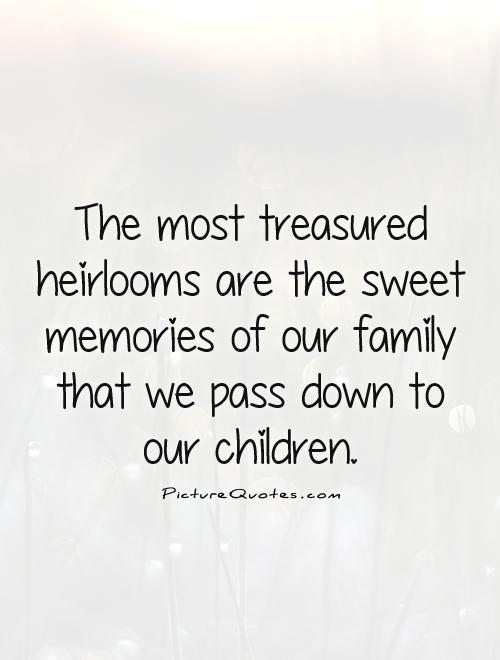 The most treasured heirlooms are the sweet memories of our family that we pass down to our children Picture Quote #1