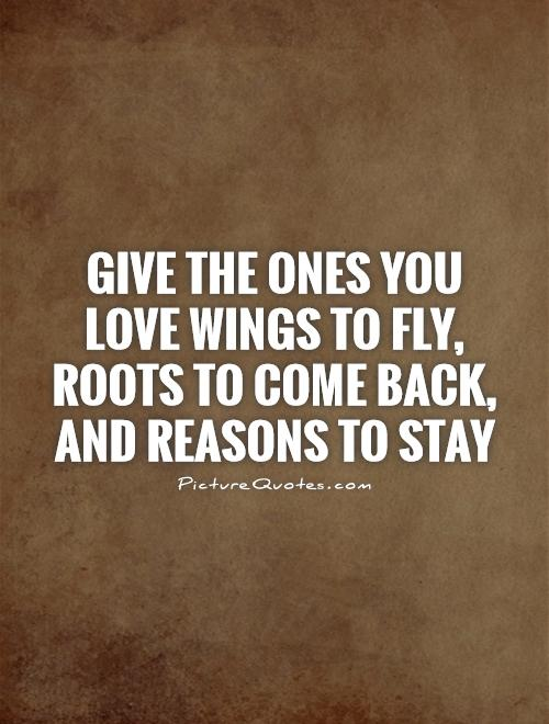 Give the ones you love wings to fly, roots to come back, and reasons to stay Picture Quote #1