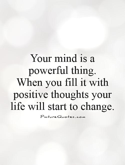 Your mind is a powerful thing.  When you fill it with positive thoughts your life will start to change Picture Quote #1