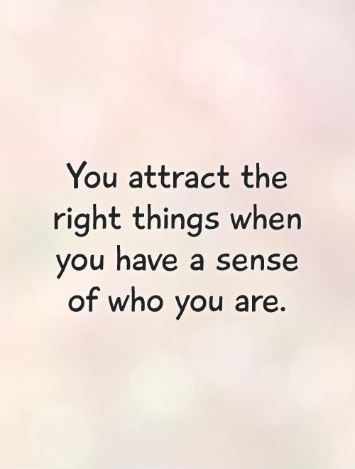 You attract the right things when you have a sense of who you are Picture Quote #1
