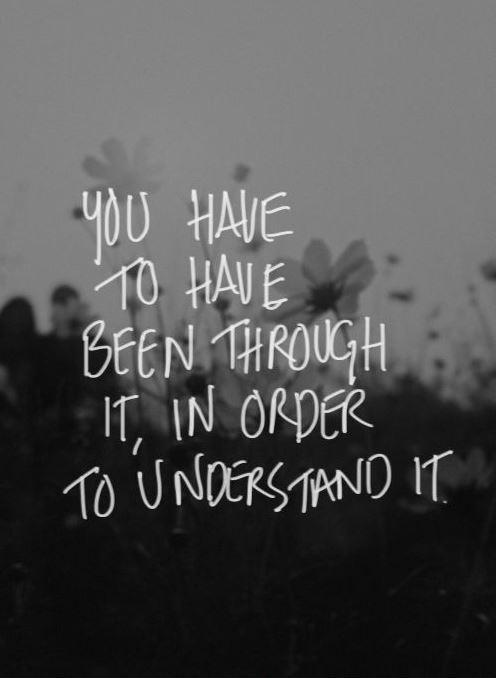 You have to have been through it, in order to understand it Picture Quote #1