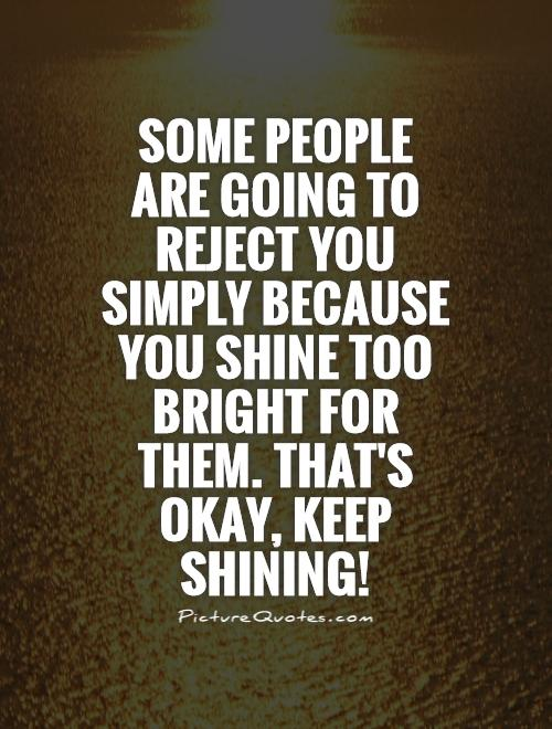 Some people are going to reject you simply because you shine too bright for them. That's okay, keep shining! Picture Quote #1