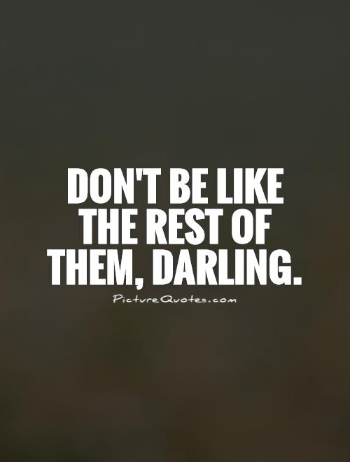 Don't be like the rest of them, darling Picture Quote #1
