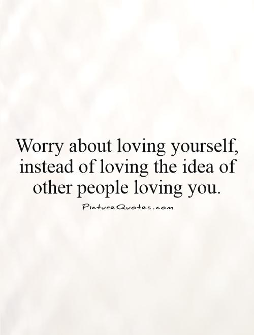 Worry about loving yourself, instead of loving the idea of other people loving you Picture Quote #1