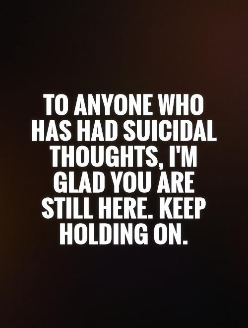 To anyone who has had suicidal thoughts, I'm glad you are still here. Keep holding on Picture Quote #1