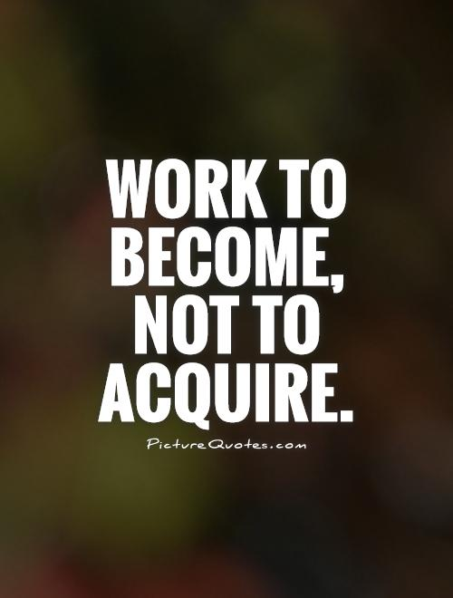 Work to become, not to acquire Picture Quote #1