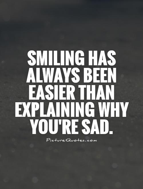 Smiling has always been easier than explaining why you're sad Picture Quote #1