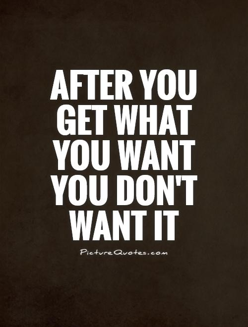 After you get what you want you don't want it Picture Quote #1