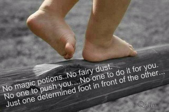 No magic potions. No fairy dust. No one to push you. No one to do it for you. Just one determined foot in front of the other Picture Quote #1