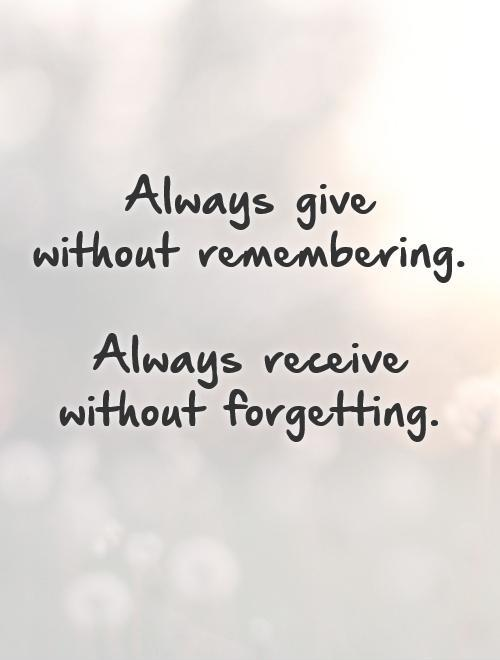 Always give  without remembering.   Always receive without forgetting Picture Quote #1