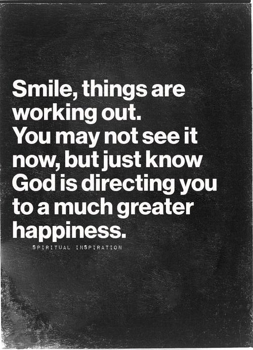 Smile, things are working out. You may not see it now, but just know God is directing you to a much greater happiness Picture Quote #1