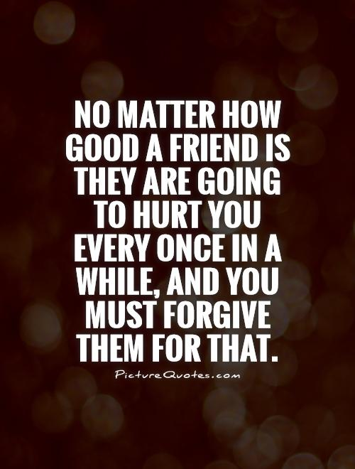 No matter how good a friend is they are going to hurt you every once in a while, and you must forgive them for that Picture Quote #1