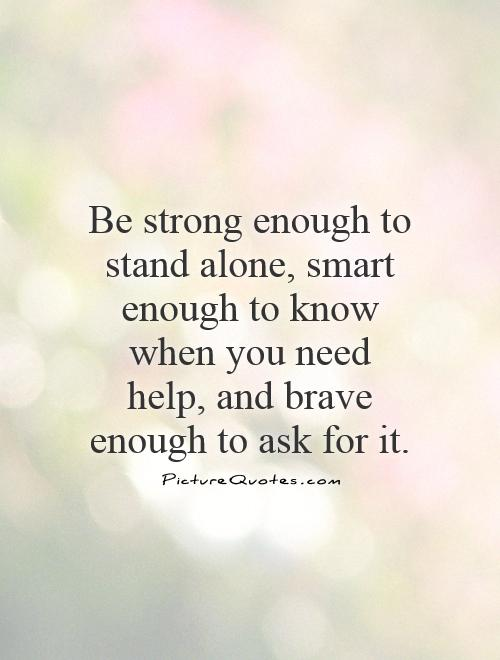 Be strong enough to stand alone, smart enough to know when you need help, and brave enough to ask for it Picture Quote #1