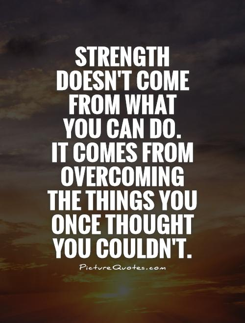 Strength doesn't come from what  you can do.  It comes from overcoming  the things you once thought you couldn't Picture Quote #1