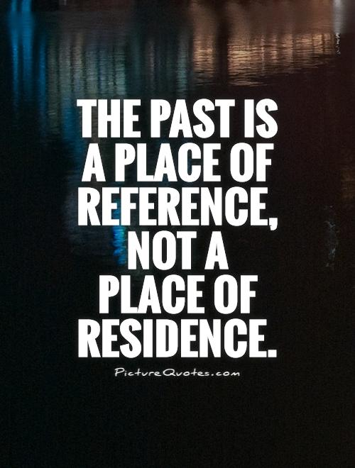The past is  a place of reference, not a  place of residence Picture Quote #1