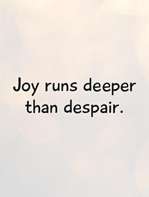 Joy runs deeper than despair Picture Quote #1