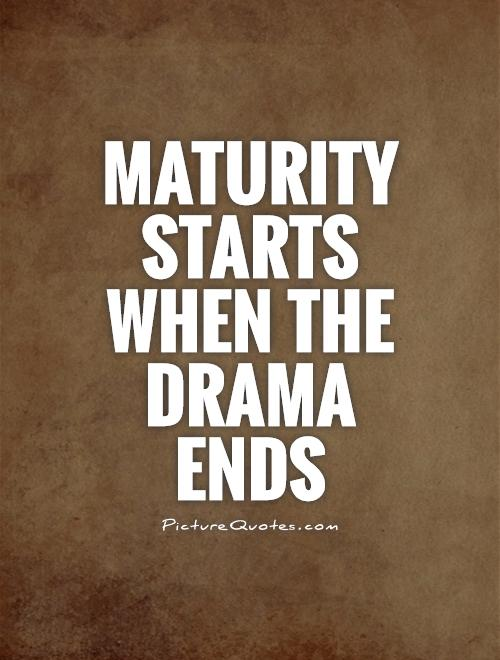Maturity starts when the drama ends Picture Quote #1