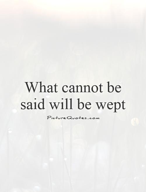What cannot be said will be wept Picture Quote #1