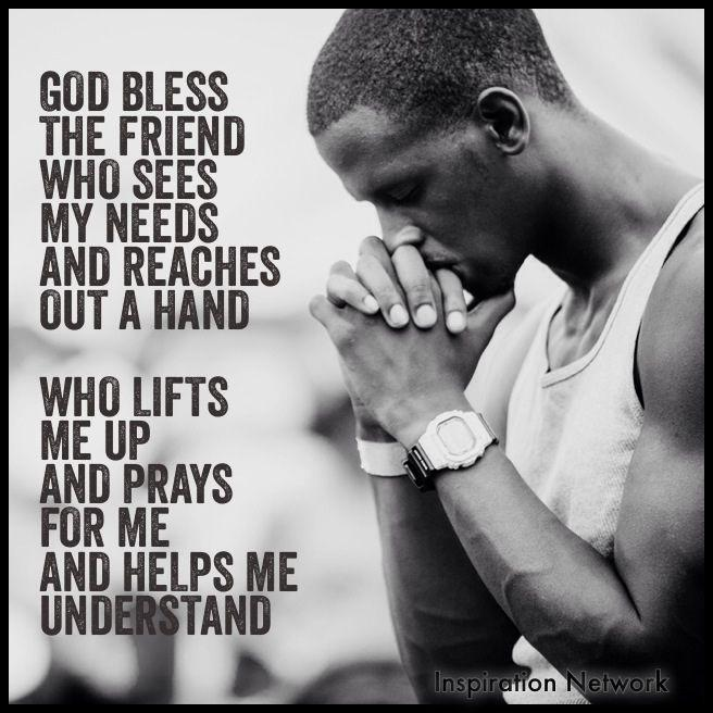 God bless the friend who sees my needs and reaches out a hand. Who lifts me up and prays for me and helps me understand Picture Quote #1