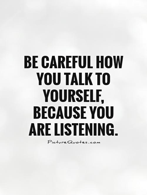 Be careful how you talk to yourself, because you are listening Picture Quote #1