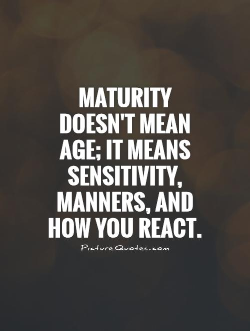 Maturity doesn't mean age; it means sensitivity, manners, and how you react Picture Quote #1