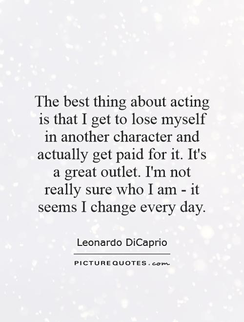 The best thing about acting is that I get to lose myself in another character and actually get paid for it. It's a great outlet. I'm not really sure who I am - it seems I change every day Picture Quote #1