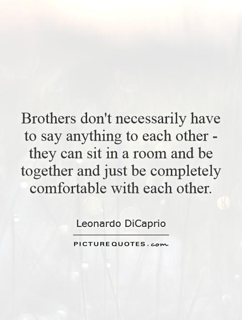 Brothers don't necessarily have to say anything to each other - they can sit in a room and be together and just be completely comfortable with each other Picture Quote #1