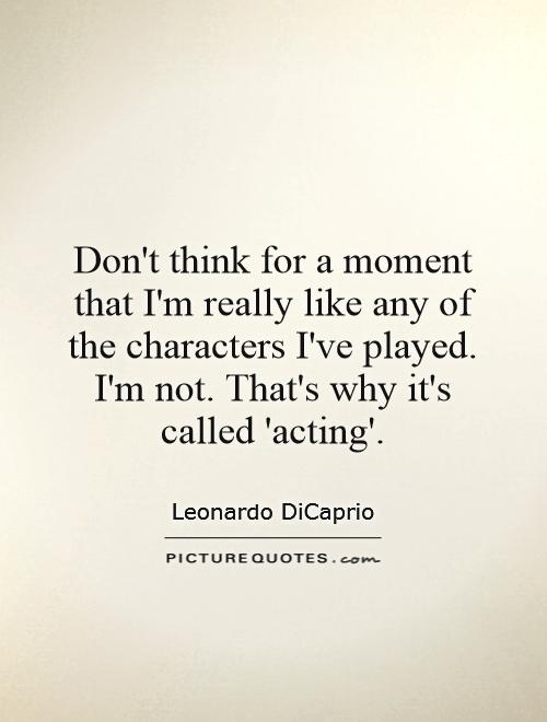Don't think for a moment that I'm really like any of the characters I've played. I'm not. That's why it's called 'acting' Picture Quote #1
