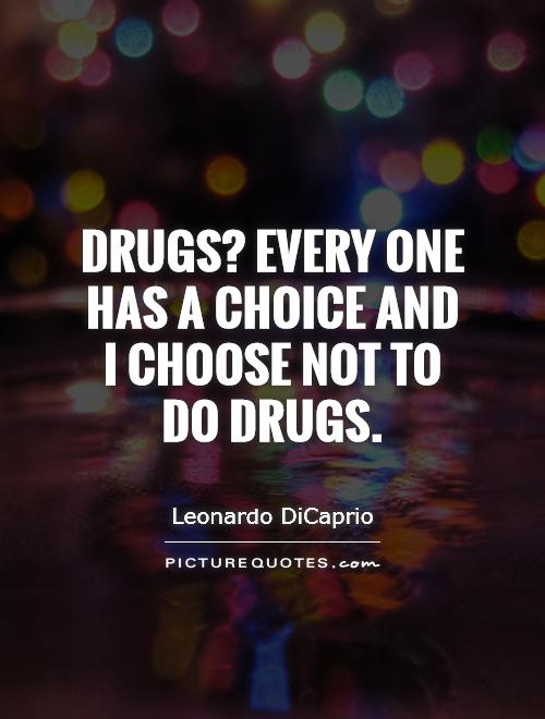 Drugs? Every one has a choice and I choose not to do drugs Picture Quote #1