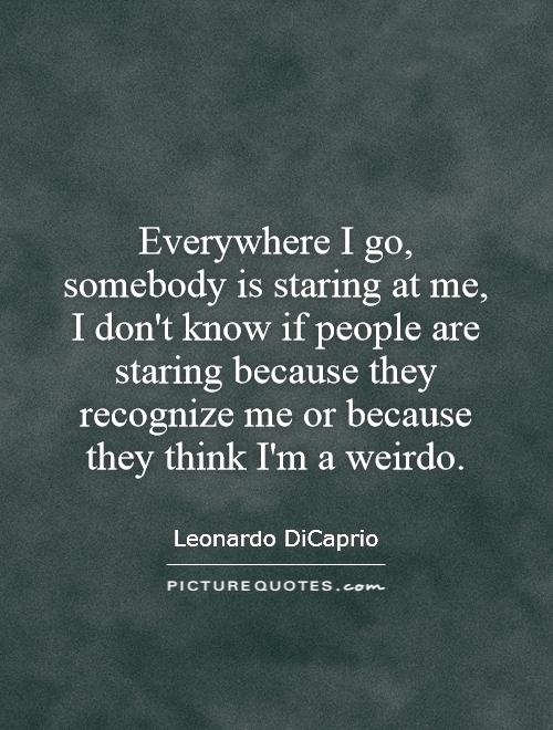 Everywhere I go, somebody is staring at me, I don't know if people are staring because they recognize me or because they think I'm a weirdo Picture Quote #1