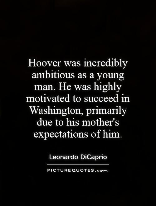 Hoover was incredibly ambitious as a young man. He was highly motivated to succeed in Washington, primarily due to his mother's expectations of him Picture Quote #1