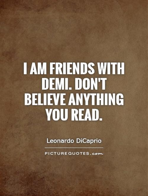 I am friends with Demi. Don't believe anything you read Picture Quote #1