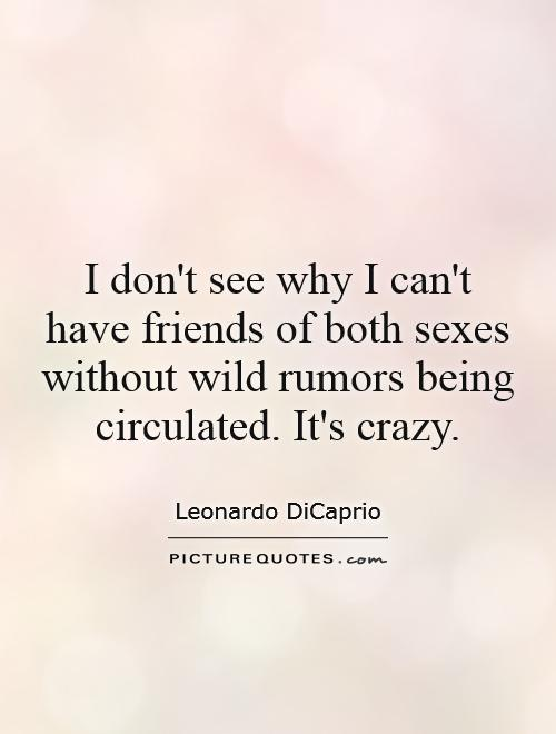 I don't see why I can't have friends of both sexes without wild rumors being circulated. It's crazy Picture Quote #1