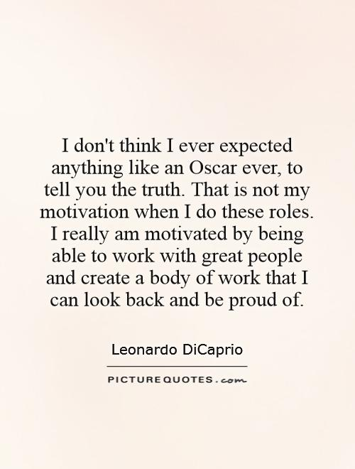 I don't think I ever expected anything like an Oscar ever, to tell you the truth. That is not my motivation when I do these roles. I really am motivated by being able to work with great people and create a body of work that I can look back and be proud of Picture Quote #1
