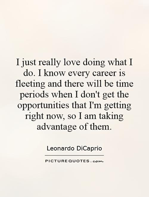 I just really love doing what I do. I know every career is fleeting and there will be time periods when I don't get the opportunities that I'm getting right now, so I am taking advantage of them Picture Quote #1