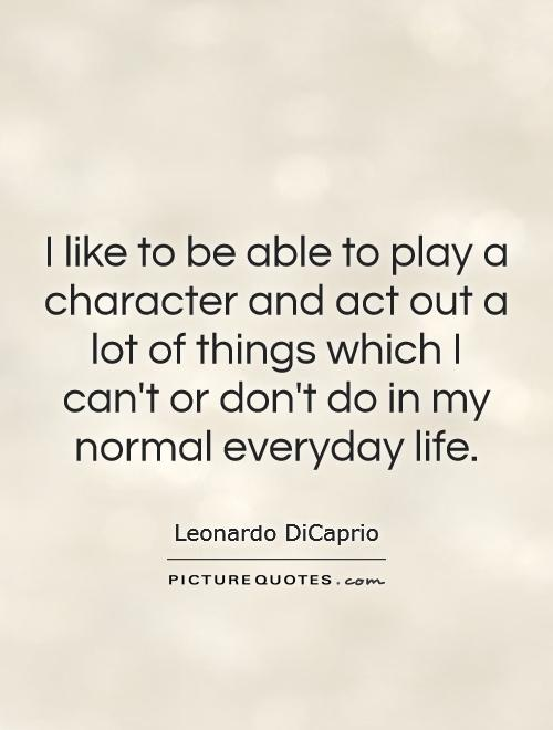 I like to be able to play a character and act out a lot of things which I can't or don't do in my normal everyday life Picture Quote #1