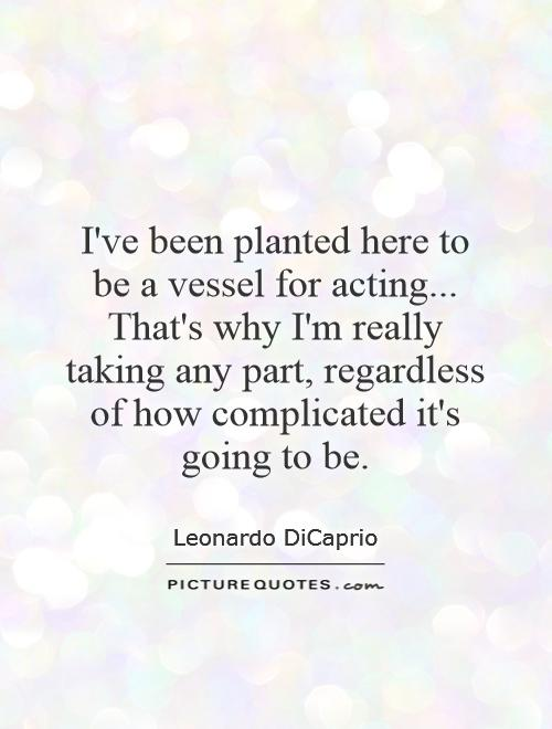 I've been planted here to be a vessel for acting... That's why I'm really taking any part, regardless of how complicated it's going to be Picture Quote #1