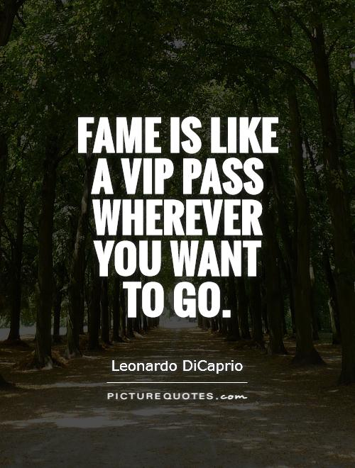 Fame is like a VIP pass wherever you want to go Picture Quote #1