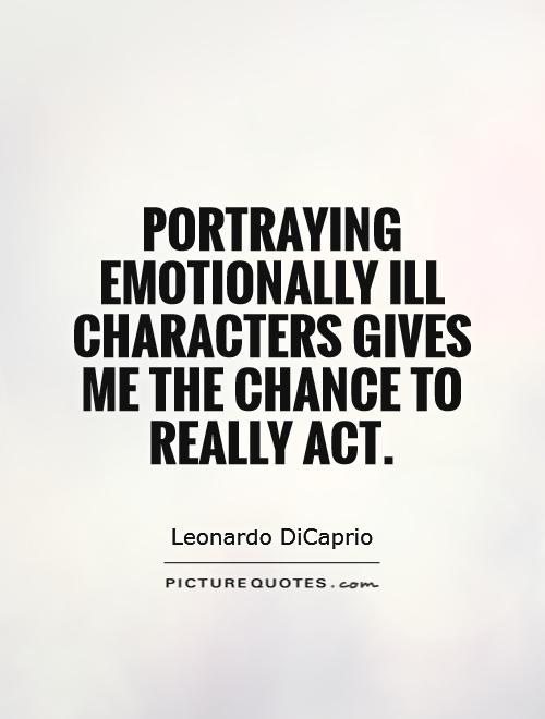 Portraying emotionally ill characters gives me the chance to really act Picture Quote #1