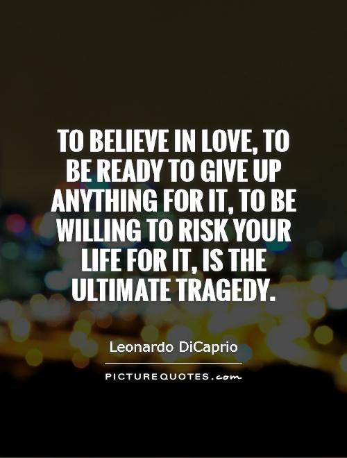 To believe in love, to be ready to give up anything for it, to be willing to risk your life for it, is the ultimate tragedy Picture Quote #1