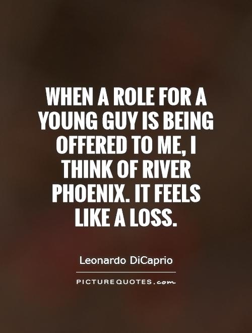 When a role for a young guy is being offered to me, I think of River Phoenix. It feels like a loss Picture Quote #1