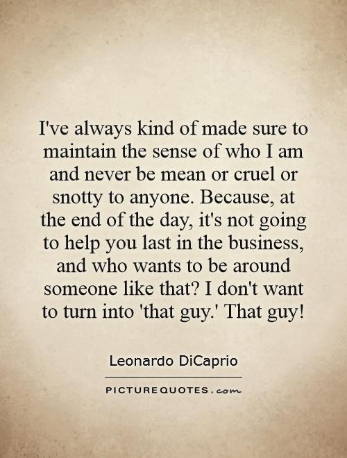 I've always kind of made sure to maintain the sense of who I am and never be mean or cruel or snotty to anyone. Because, at the end of the day, it's not going to help you last in the business, and who wants to be around someone like that? I don't want to turn into 'that guy.' That guy! Picture Quote #1