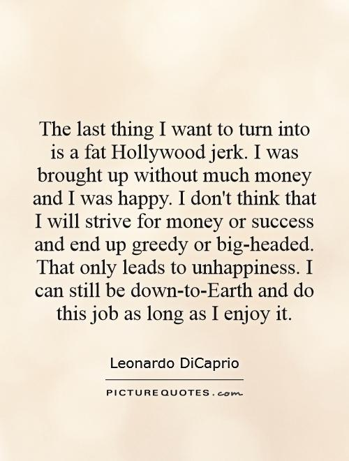 The last thing I want to turn into is a fat Hollywood jerk. I was brought up without much money and I was happy. I don't think that I will strive for money or success and end up greedy or big-headed. That only leads to unhappiness. I can still be down-to-Earth and do this job as long as I enjoy it Picture Quote #1