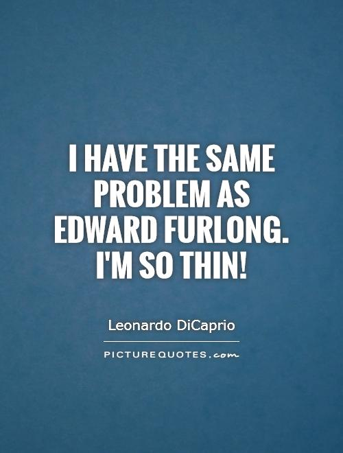 I have the same problem as Edward Furlong. I'm so thin! Picture Quote #1
