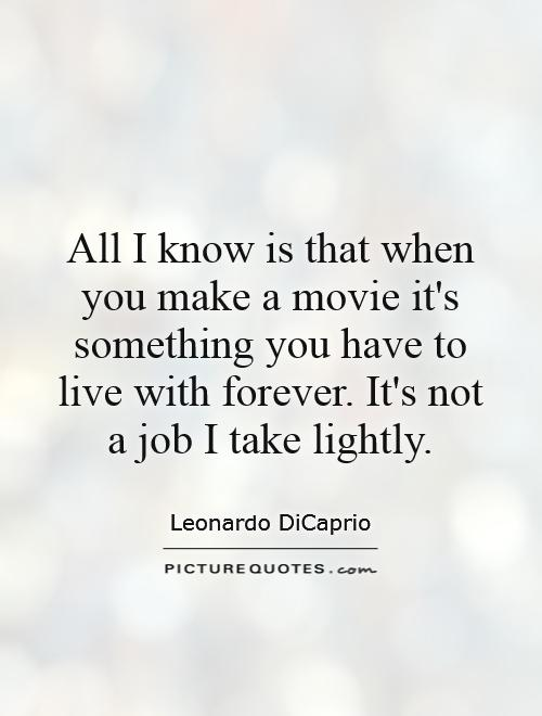 All I know is that when you make a movie it's something you have to live with forever. It's not a job I take lightly Picture Quote #1